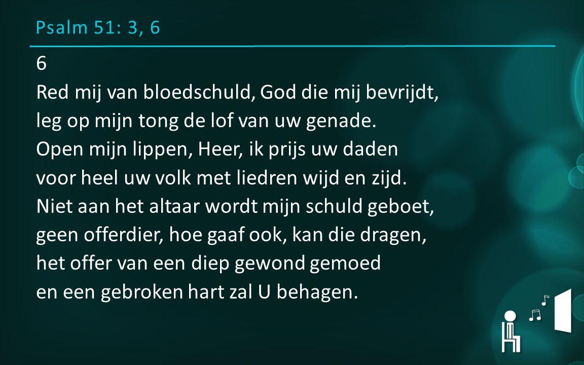 Psalm 51: 3, 6 6 Red mij van bloedschuld, God die mij bevrijdt, leg op mijn tong de lof van uw genade. Open mijn lippen, Heer, ik prijs uw daden voor