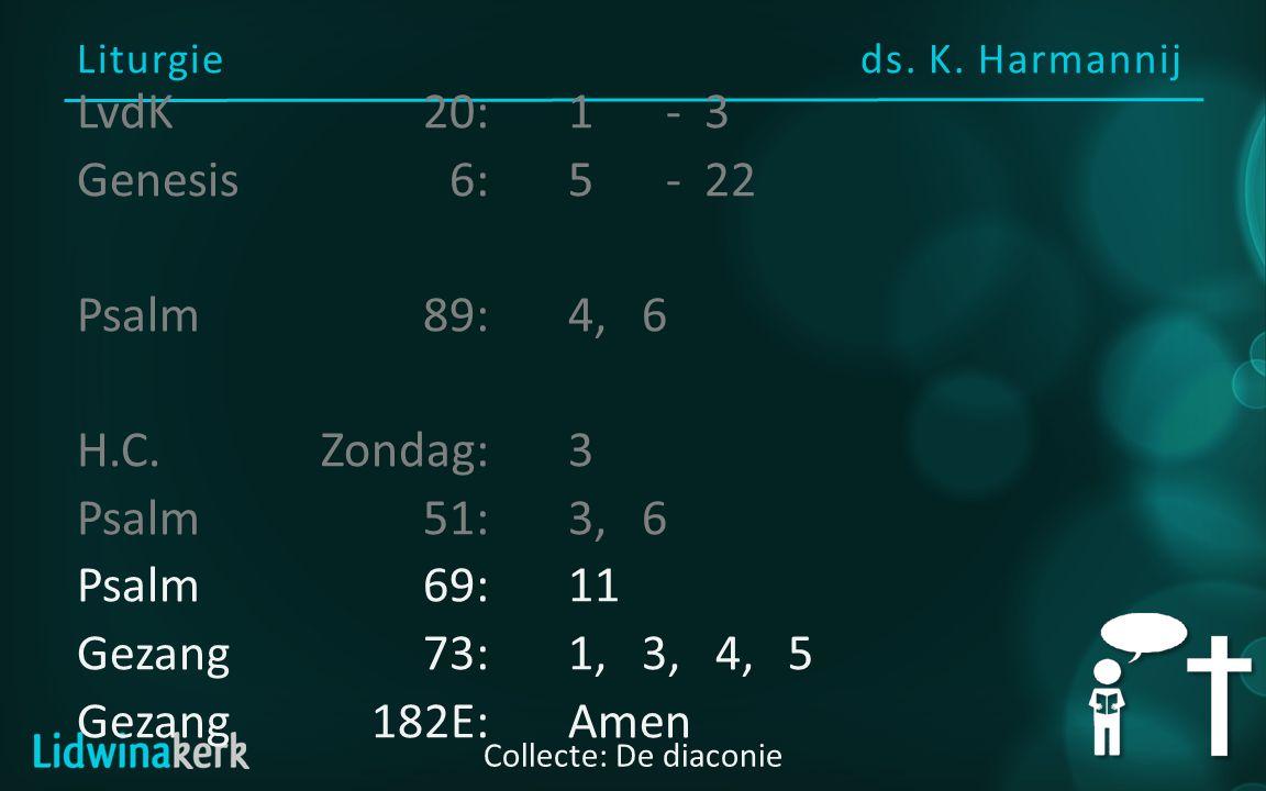 Liturgie ds. K. Harmannij Collecte: De diaconie LvdK20:1- 3 Genesis6:5- 22 Psalm89:4, 6 H.C. Zondag:3 Psalm51:3, 6 Psalm69:11 Gezang73:1, 3, 4, 5 Geza