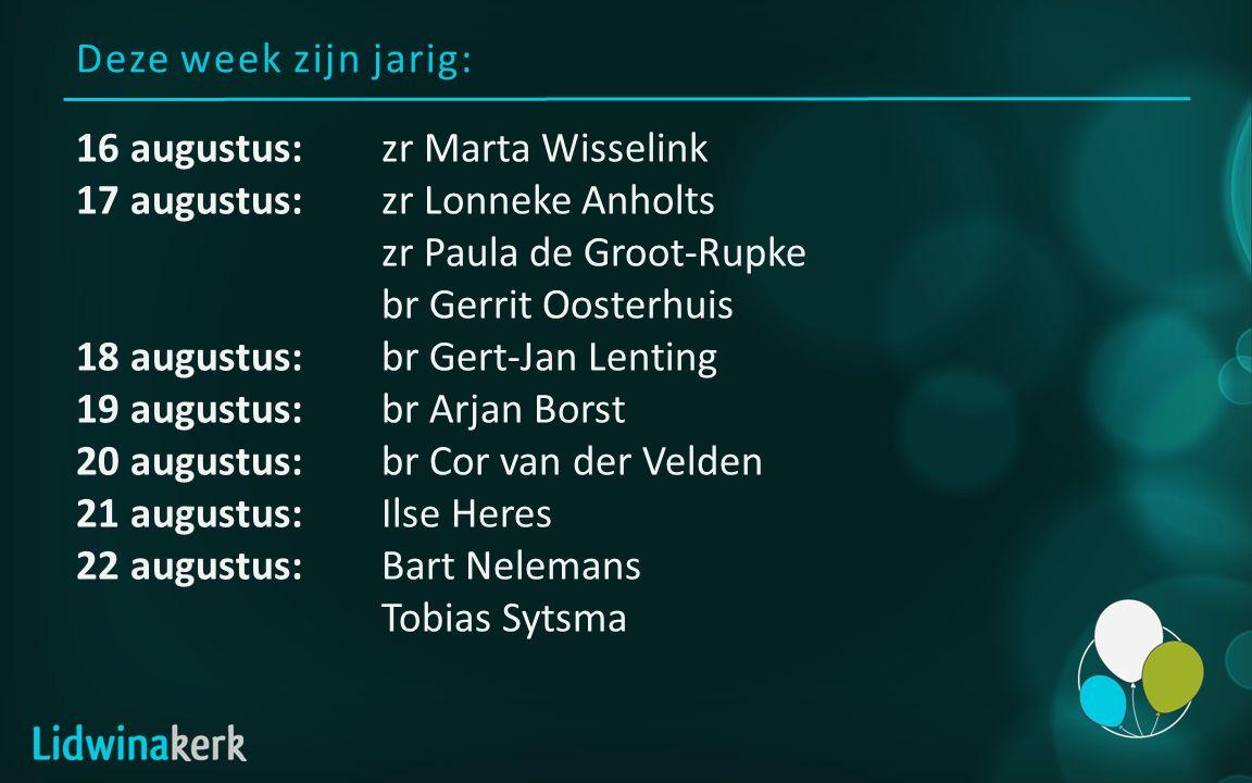 Deze week zijn jarig: 16 augustus:zr Marta Wisselink 17 augustus:zr Lonneke Anholts zr Paula de Groot-Rupke br Gerrit Oosterhuis 18 augustus:br Gert-J
