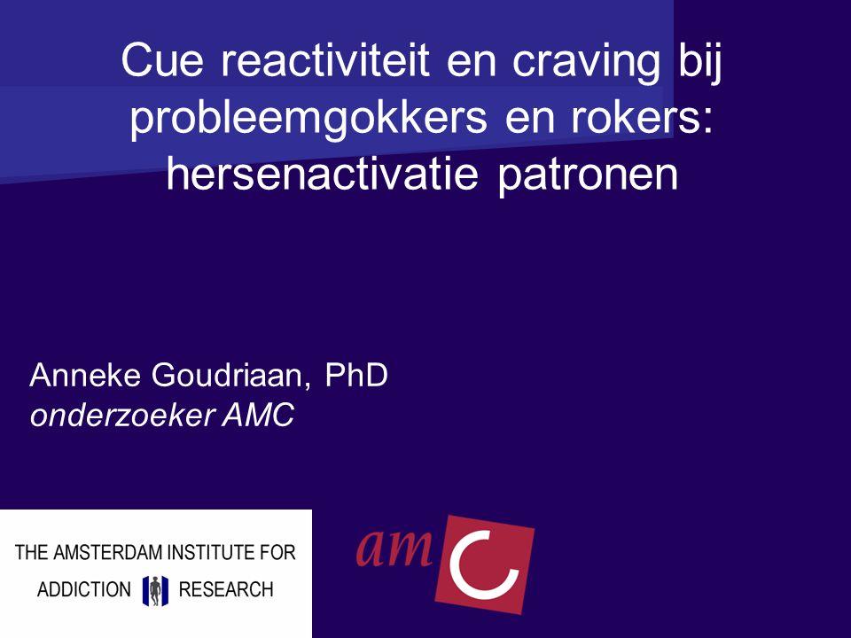 Cue reactiviteit en craving bij probleemgokkers en rokers: hersenactivatie patronen Anneke Goudriaan, PhD onderzoeker AMC