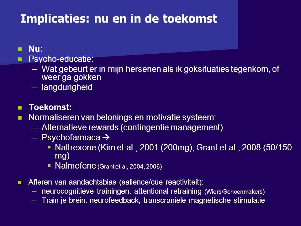 Nu: Psycho-educatie: – –Wat gebeurt er in mijn hersenen als ik goksituaties tegenkom, of weer ga gokken – –langdurigheid Toekomst: Normaliseren van belonings en motivatie systeem: – –Alternatieve rewards (contingentie management) – –Psychofarmaca    Naltrexone (Kim et al., 2001 (200mg); Grant et al., 2008 (50/150 mg)   Nalmefene (Grant et al, 2004, 2006) Afleren van aandachtsbias (salience/cue reactiviteit): – –neurocognitieve trainingen: attentional retraining (Wiers/Schoenmakers) – –Train je brein: neurofeedback, transcraniele magnetische stimulatie Implicaties: nu en in de toekomst