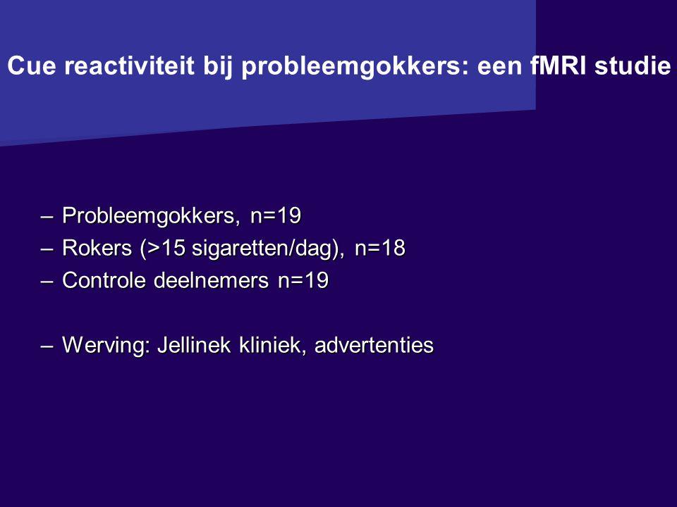 Cue reactiviteit bij probleemgokkers: een fMRI studie –Probleemgokkers, n=19 –Rokers (>15 sigaretten/dag), n=18 –Controle deelnemers n=19 –Werving: Jellinek kliniek, advertenties