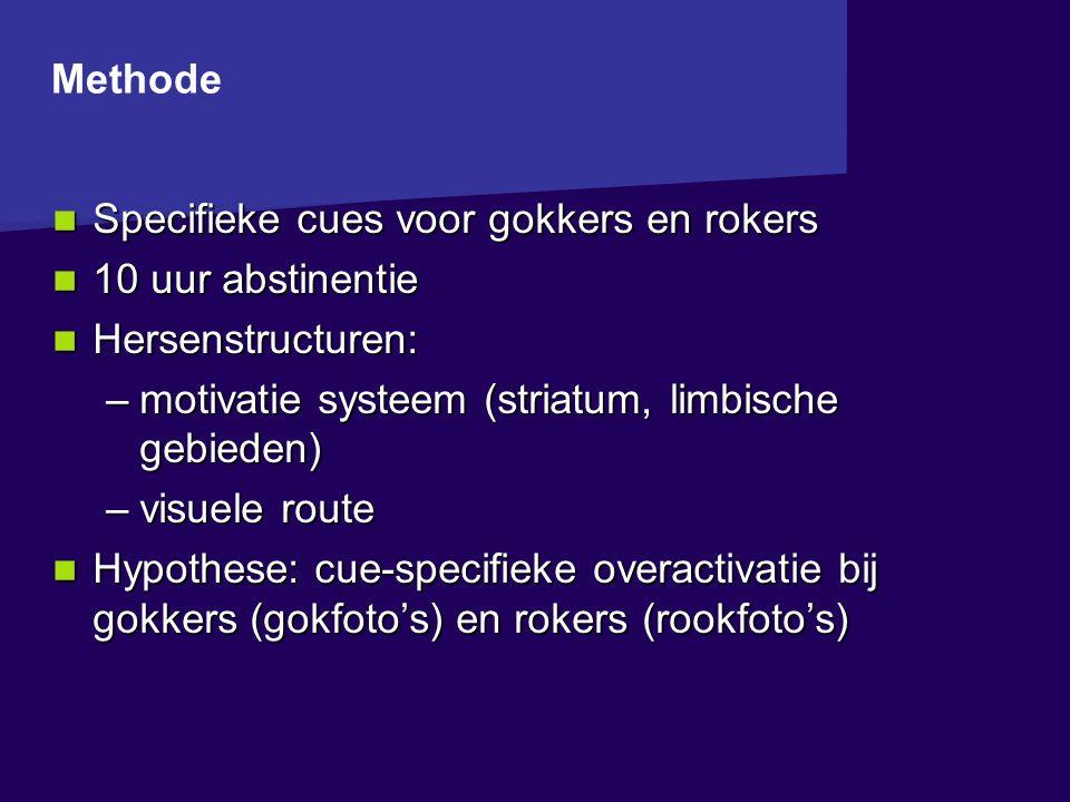 Specifieke cues voor gokkers en rokers Specifieke cues voor gokkers en rokers 10 uur abstinentie 10 uur abstinentie Hersenstructuren: Hersenstructuren: –motivatie systeem (striatum, limbische gebieden) –visuele route Hypothese: cue-specifieke overactivatie bij gokkers (gokfoto's) en rokers (rookfoto's) Hypothese: cue-specifieke overactivatie bij gokkers (gokfoto's) en rokers (rookfoto's) Methode