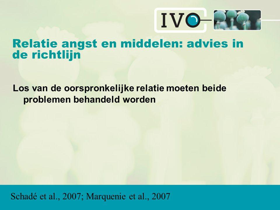 Relatie angst en middelen: advies in de richtlijn Los van de oorspronkelijke relatie moeten beide problemen behandeld worden Schadé et al., 2007; Marquenie et al., 2007