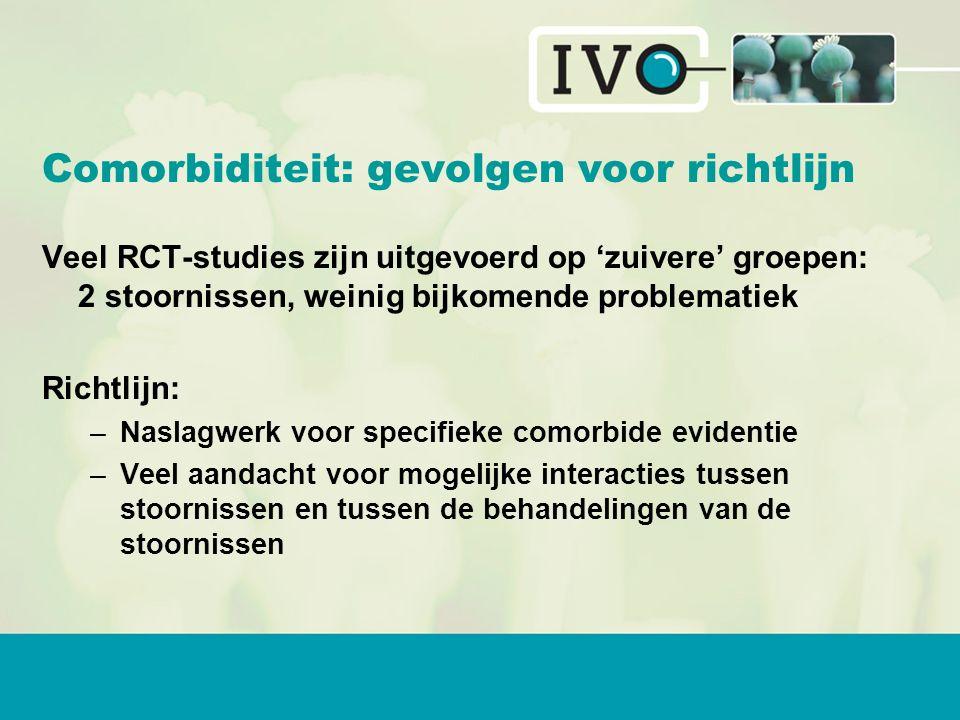 Comorbiditeit: gevolgen voor richtlijn Veel RCT-studies zijn uitgevoerd op 'zuivere' groepen: 2 stoornissen, weinig bijkomende problematiek Richtlijn: