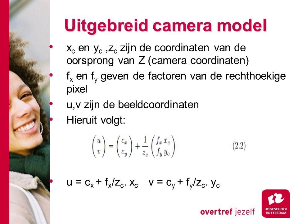 # Uitgebreid camera model x c en y c,z c zijn de coordinaten van de oorsprong van Z (camera coordinaten) f x en f y geven de factoren van de rechthoekige pixel u,v zijn de beeldcoordinaten Hieruit volgt: u = c x + f x /z c.