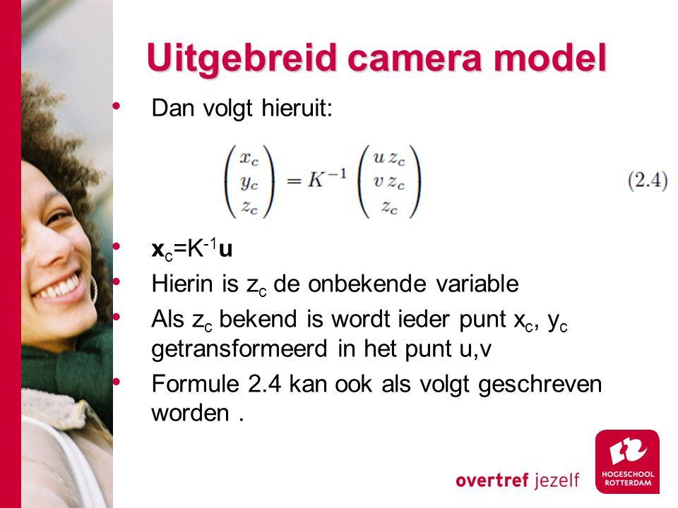 # Uitgebreid camera model Dan volgt hieruit: x c =K -1 u Hierin is z c de onbekende variable Als z c bekend is wordt ieder punt x c, y c getransformeerd in het punt u,v Formule 2.4 kan ook als volgt geschreven worden.