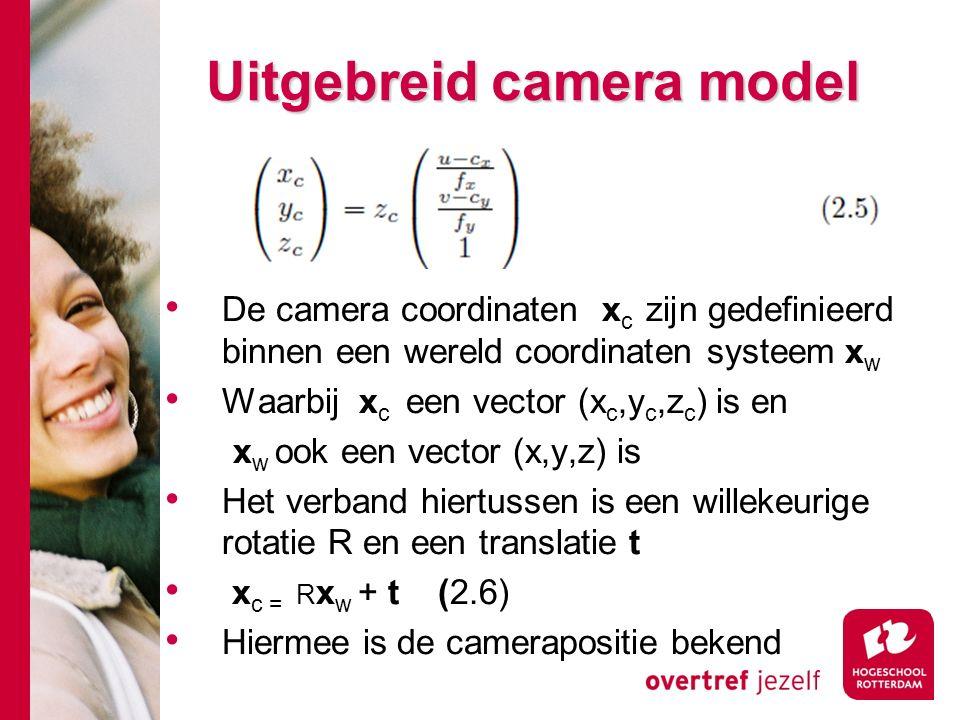 # Uitgebreid camera model De camera coordinaten x c zijn gedefinieerd binnen een wereld coordinaten systeem x w Waarbij x c een vector (x c,y c,z c ) is en x w ook een vector (x,y,z) is Het verband hiertussen is een willekeurige rotatie R en een translatie t x c = R x w + t (2.6) Hiermee is de camerapositie bekend