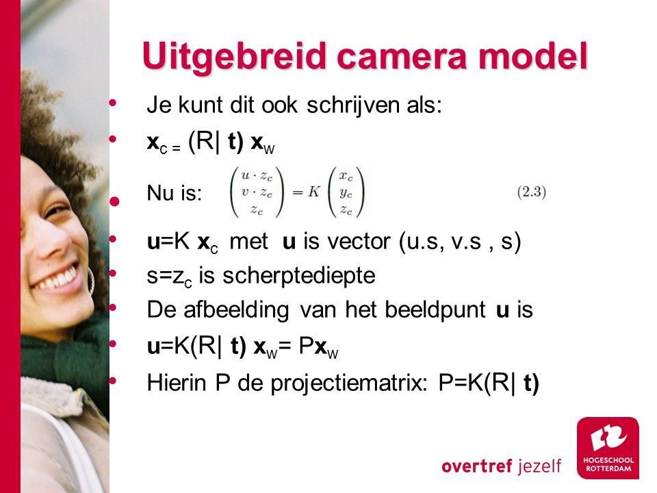 # Uitgebreid camera model Je kunt dit ook schrijven als: x c = (R| t) x w Nu is: u=K x c met u is vector (u.s, v.s, s) s=z c is scherptediepte De afbeelding van het beeldpunt u is u=K (R| t) x w = Px w Hierin P de projectiematrix: P=K (R| t)