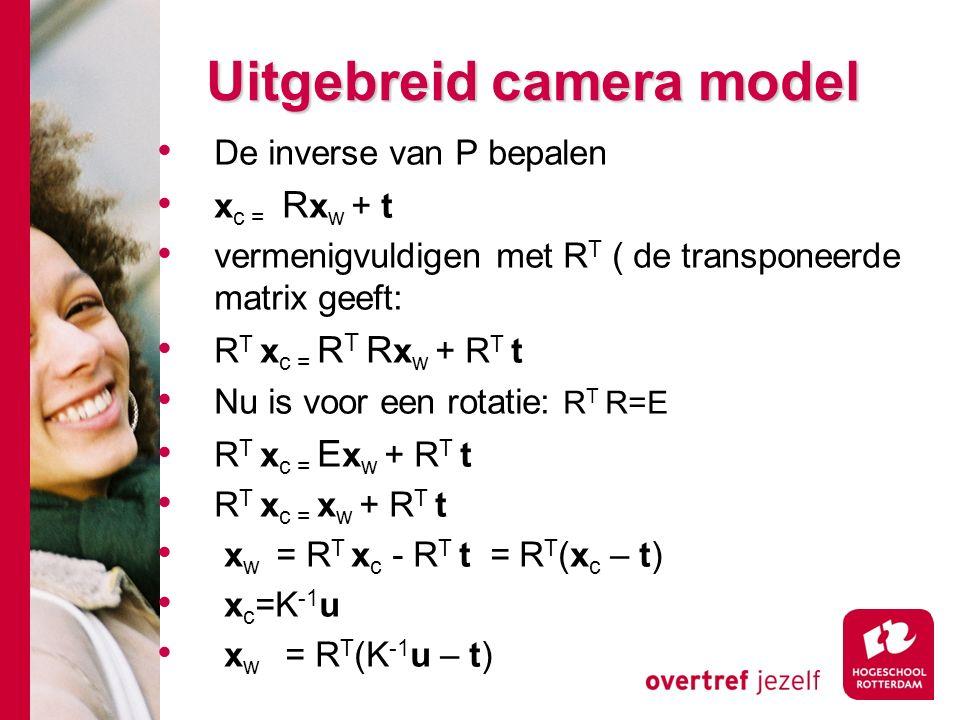 # Uitgebreid camera model De inverse van P bepalen x c = R x w + t vermenigvuldigen met R T ( de transponeerde matrix geeft: R T x c = R T R x w + R T t Nu is voor een rotatie: R T R=E R T x c = E x w + R T t R T x c = x w + R T t x w = R T x c - R T t = R T (x c – t) x c =K -1 u x w = R T (K -1 u – t)