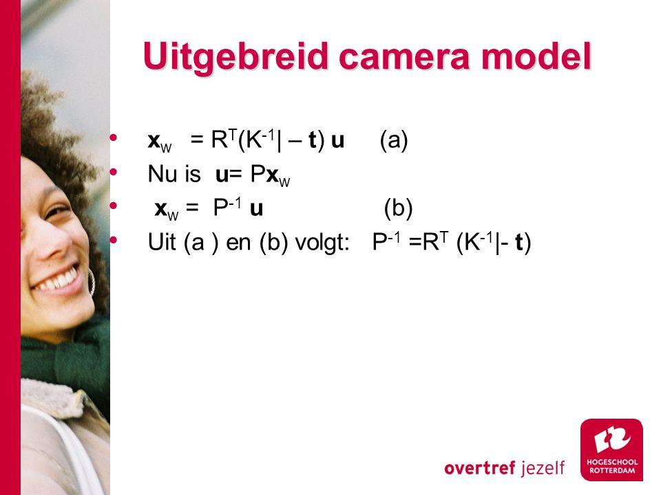 # Uitgebreid camera model x w = R T (K -1 | – t) u (a) Nu is u= Px w x w = P -1 u (b) Uit (a ) en (b) volgt: P -1 =R T (K -1 |- t)