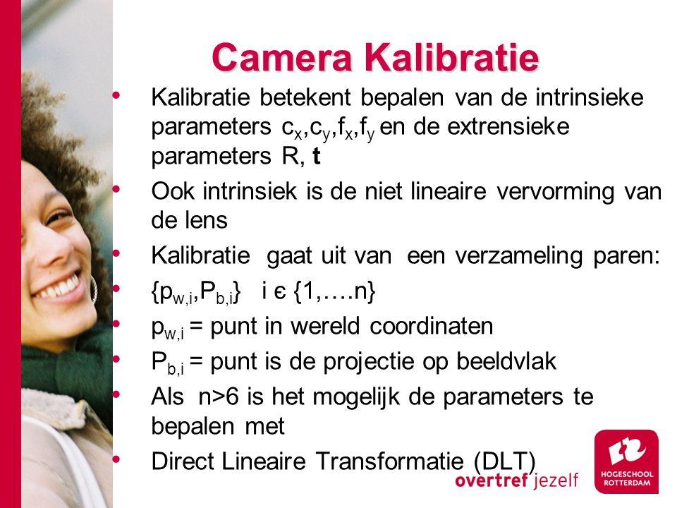 # Camera Kalibratie Kalibratie betekent bepalen van de intrinsieke parameters c x,c y,f x,f y en de extrensieke parameters R, t Ook intrinsiek is de niet lineaire vervorming van de lens Kalibratie gaat uit van een verzameling paren: {p w,i,P b,i } i є {1,….n} p w,i = punt in wereld coordinaten P b,i = punt is de projectie op beeldvlak Als n>6 is het mogelijk de parameters te bepalen met Direct Lineaire Transformatie (DLT)