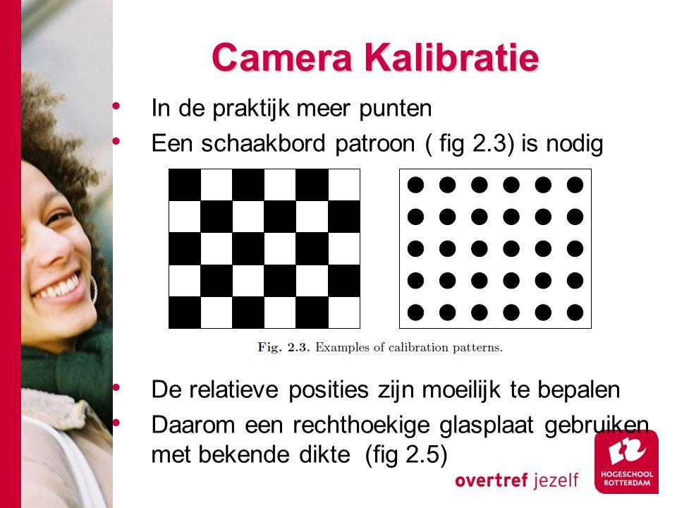 # Camera Kalibratie In de praktijk meer punten Een schaakbord patroon ( fig 2.3) is nodig De relatieve posities zijn moeilijk te bepalen Daarom een rechthoekige glasplaat gebruiken met bekende dikte (fig 2.5)