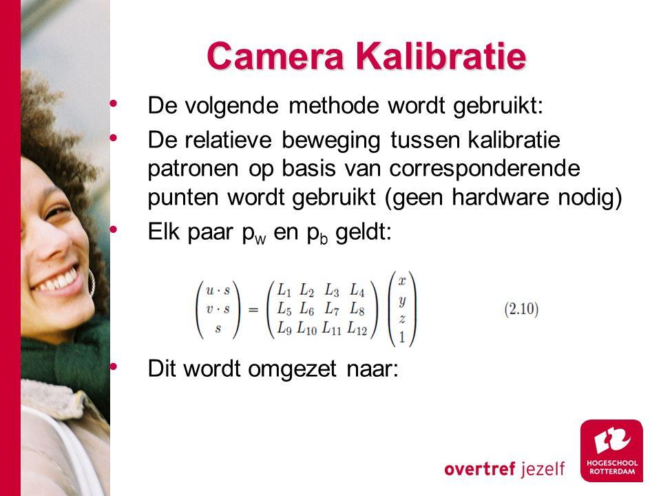 # Camera Kalibratie De volgende methode wordt gebruikt: De relatieve beweging tussen kalibratie patronen op basis van corresponderende punten wordt gebruikt (geen hardware nodig) Elk paar p w en p b geldt: Dit wordt omgezet naar: