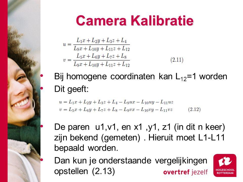 # Camera Kalibratie Bij homogene coordinaten kan L 12 =1 worden Dit geeft: De paren u1,v1, en x1,y1, z1 (in dit n keer) zijn bekend (gemeten).