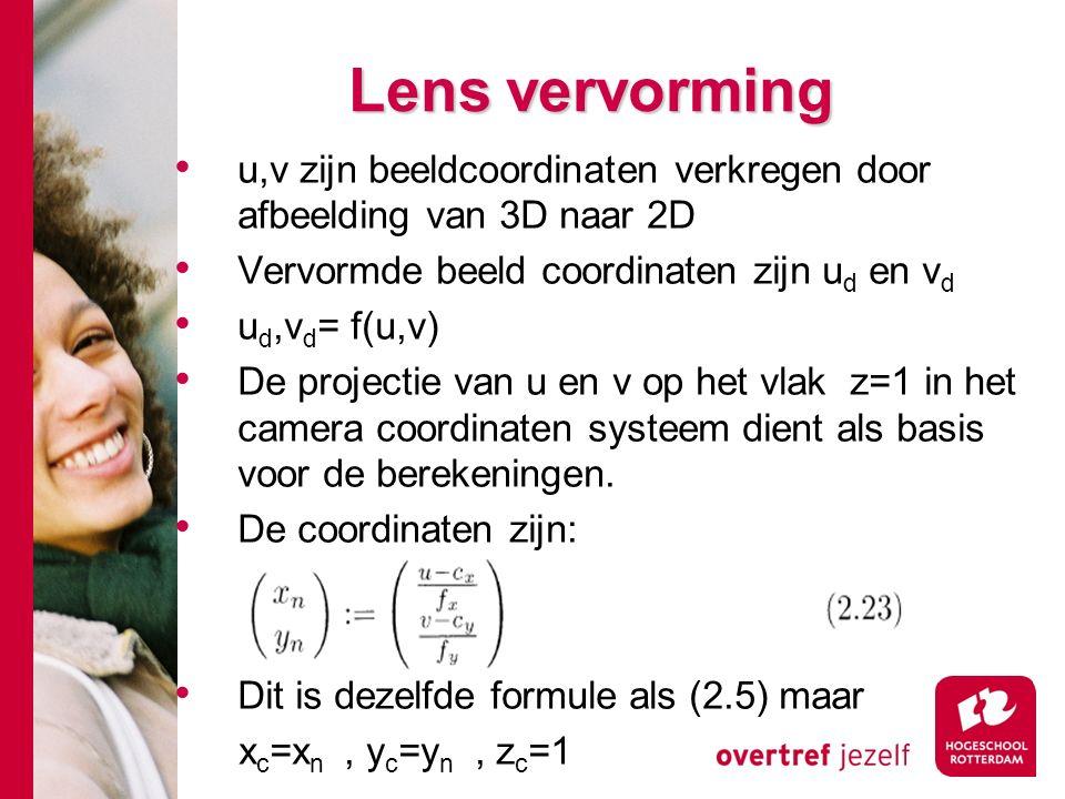 # Lens vervorming u,v zijn beeldcoordinaten verkregen door afbeelding van 3D naar 2D Vervormde beeld coordinaten zijn u d en v d u d,v d = f(u,v) De projectie van u en v op het vlak z=1 in het camera coordinaten systeem dient als basis voor de berekeningen.