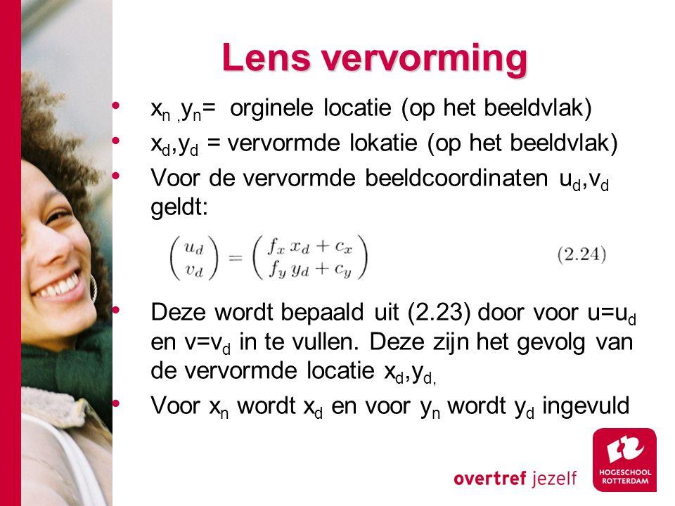 # Lens vervorming x n, y n = orginele locatie (op het beeldvlak) x d,y d = vervormde lokatie (op het beeldvlak) Voor de vervormde beeldcoordinaten u d,v d geldt: Deze wordt bepaald uit (2.23) door voor u=u d en v=v d in te vullen.