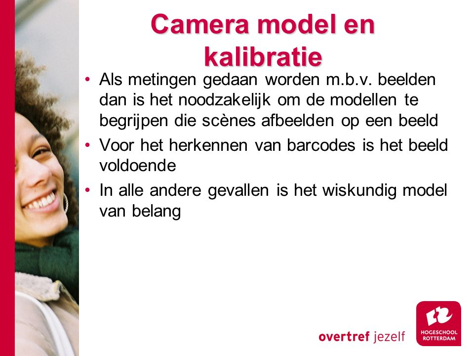 # Pinhole camera model Het perspectief model ligt ten grondslag aan alle wiskundige modellen van camera afbeeldingen Alle punten worden geprojecteerd in een rechte lijn op het object vlak door een oneindig klein punt (projectie centrum Z) Het projectie centrum ligt tussen scene en het beeldvlak (sensor) Daarom is het beeld altijd een spiegel (zie fig 2.1)