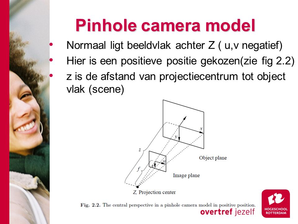 # Uitgebreid camera model Een aantal termen en coordinaatsystemen: Principe as: Dit is de rechte lijn loodrecht op het beeldvlak en door het projectiecentrum Principe punt: Dit het snijpunt van de principe as met het beeldvlak Beeld coordinatensysteem: Dit is een 2 dimensionaal systeem.