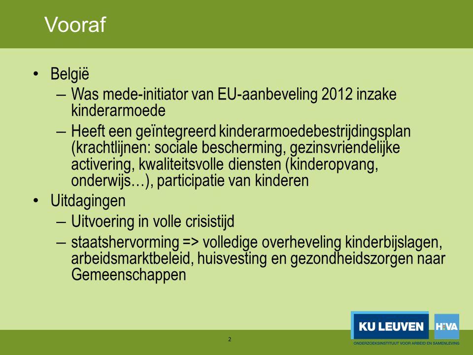 Vooraf België – Was mede-initiator van EU-aanbeveling 2012 inzake kinderarmoede – Heeft een geïntegreerd kinderarmoedebestrijdingsplan (krachtlijnen: sociale bescherming, gezinsvriendelijke activering, kwaliteitsvolle diensten (kinderopvang, onderwijs…), participatie van kinderen Uitdagingen – Uitvoering in volle crisistijd – staatshervorming => volledige overheveling kinderbijslagen, arbeidsmarktbeleid, huisvesting en gezondheidszorgen naar Gemeenschappen 2 Vooraf