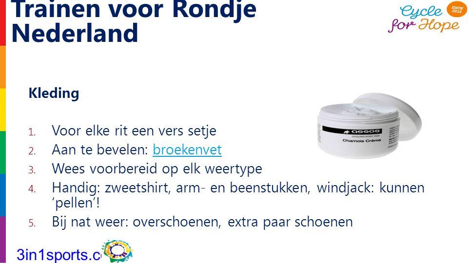 Trainen voor Rondje Nederland Kleding 1. Voor elke rit een vers setje 2. Aan te bevelen: broekenvetbroekenvet 3. Wees voorbereid op elk weertype 4. Ha