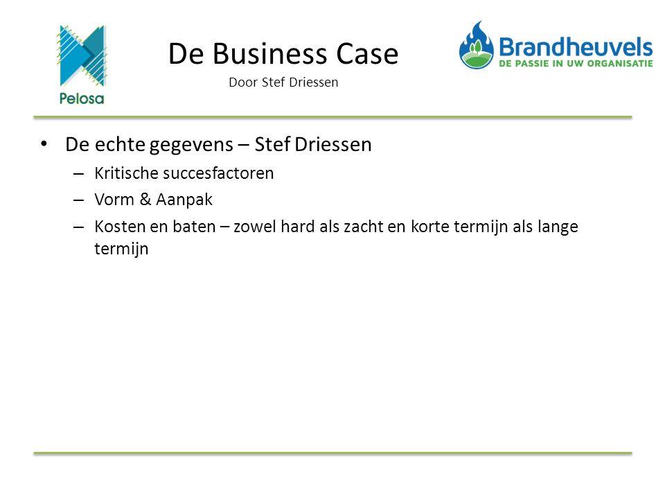 De Business Case Door Stef Driessen De echte gegevens – Stef Driessen – Kritische succesfactoren – Vorm & Aanpak – Kosten en baten – zowel hard als zacht en korte termijn als lange termijn