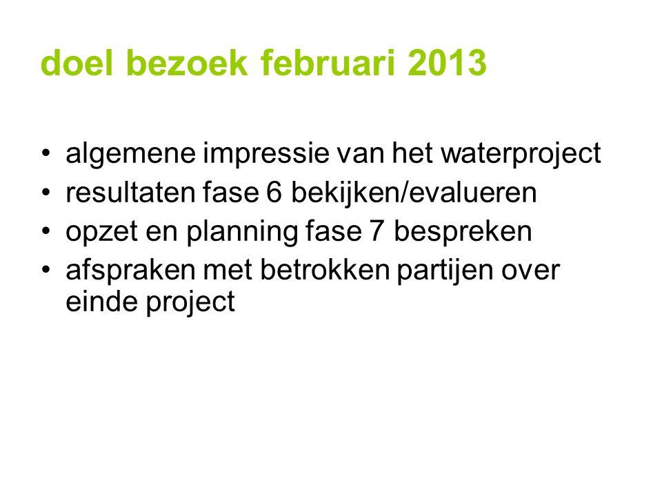 doel bezoek februari 2013 algemene impressie van het waterproject resultaten fase 6 bekijken/evalueren opzet en planning fase 7 bespreken afspraken met betrokken partijen over einde project