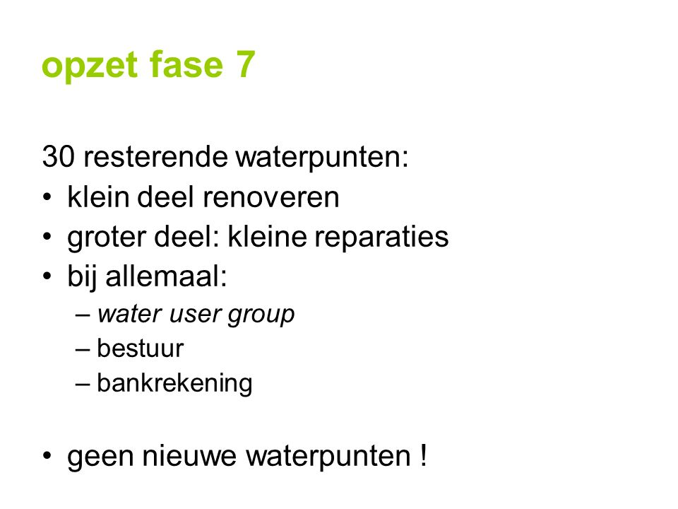 opzet fase 7 30 resterende waterpunten: klein deel renoveren groter deel: kleine reparaties bij allemaal: –water user group –bestuur –bankrekening geen nieuwe waterpunten !