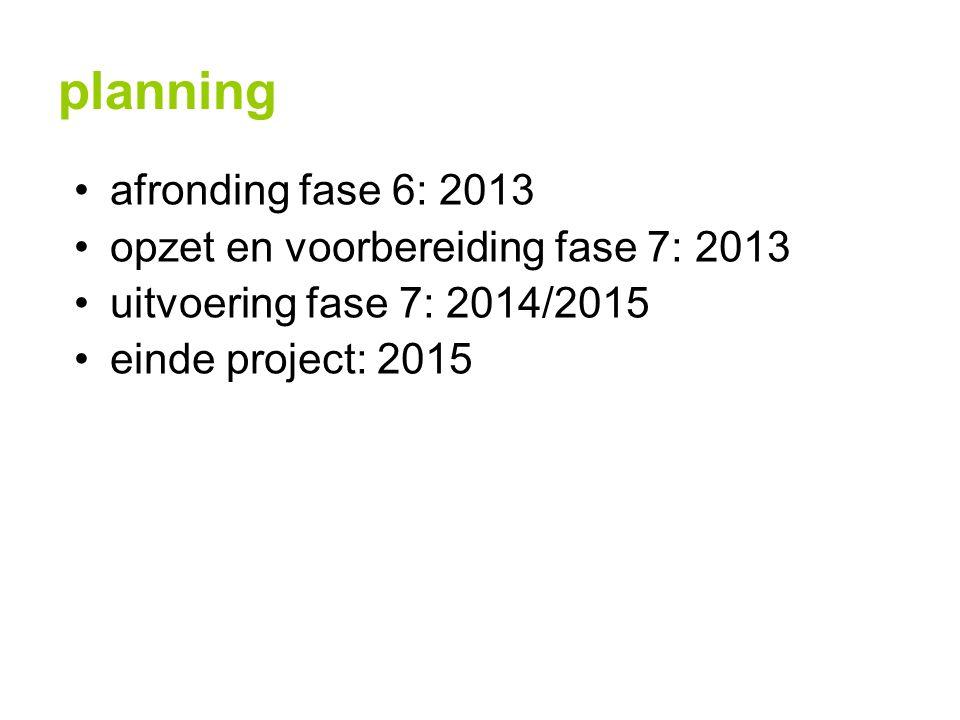 planning afronding fase 6: 2013 opzet en voorbereiding fase 7: 2013 uitvoering fase 7: 2014/2015 einde project: 2015
