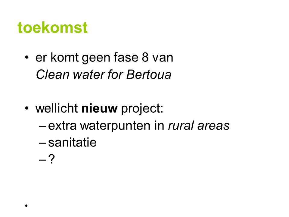 toekomst er komt geen fase 8 van Clean water for Bertoua wellicht nieuw project: –extra waterpunten in rural areas –sanitatie –