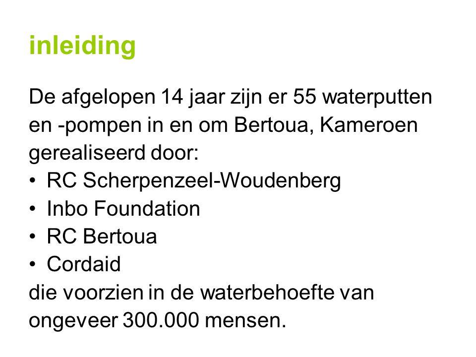 inleiding De afgelopen 14 jaar zijn er 55 waterputten en -pompen in en om Bertoua, Kameroen gerealiseerd door: RC Scherpenzeel-Woudenberg Inbo Foundation RC Bertoua Cordaid die voorzien in de waterbehoefte van ongeveer 300.000 mensen.