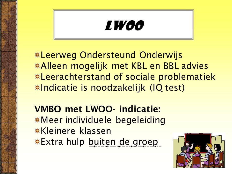 LWOO Leerweg Ondersteund Onderwijs Alleen mogelijk met KBL en BBL advies Leerachterstand of sociale problematiek Indicatie is noodzakelijk (IQ test) V