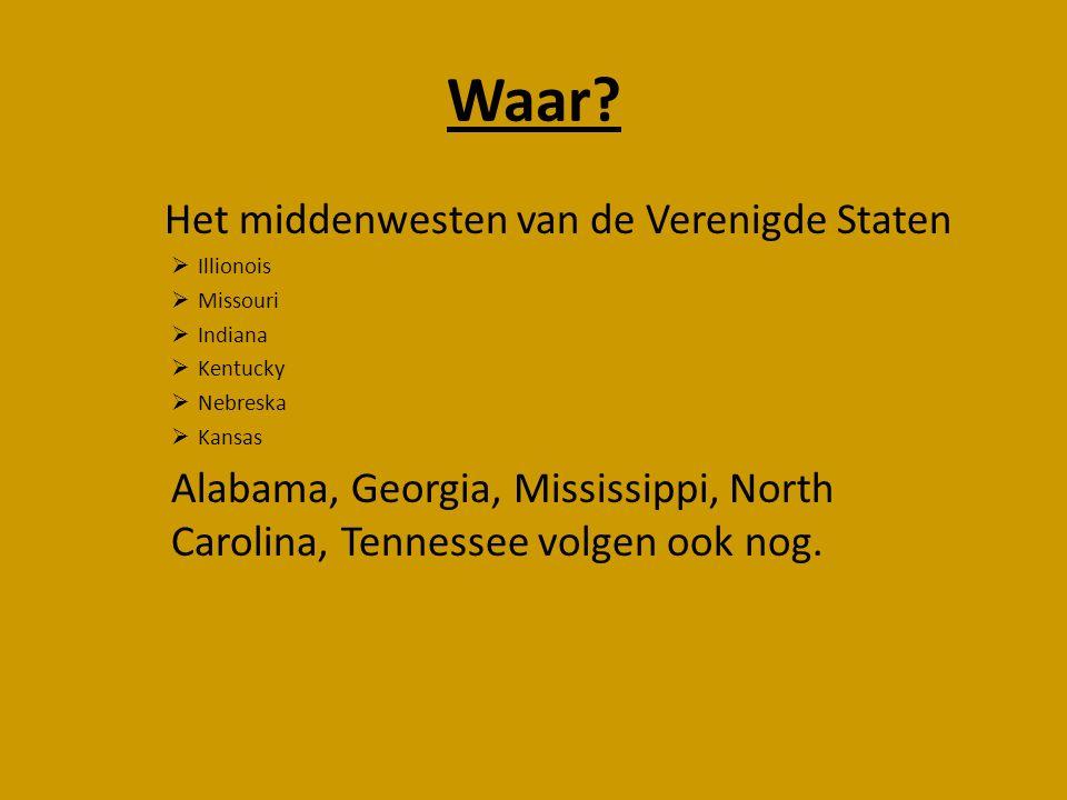 Waar? Het middenwesten van de Verenigde Staten  Illionois  Missouri  Indiana  Kentucky  Nebreska  Kansas Alabama, Georgia, Mississippi, North Ca