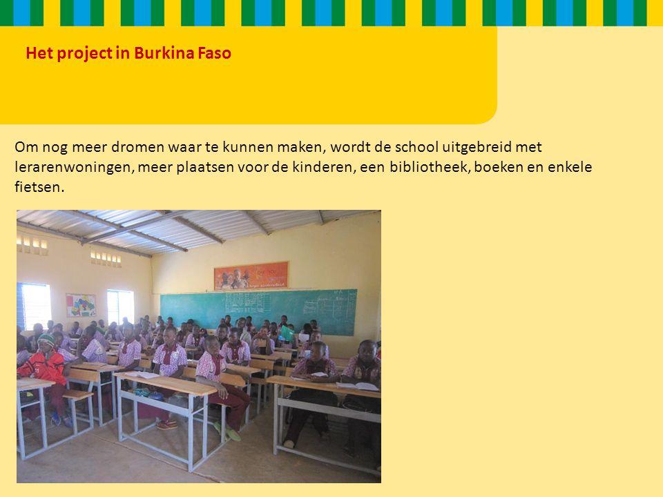 Het project in Burkina Faso Om nog meer dromen waar te kunnen maken, wordt de school uitgebreid met lerarenwoningen, meer plaatsen voor de kinderen, een bibliotheek, boeken en enkele fietsen.