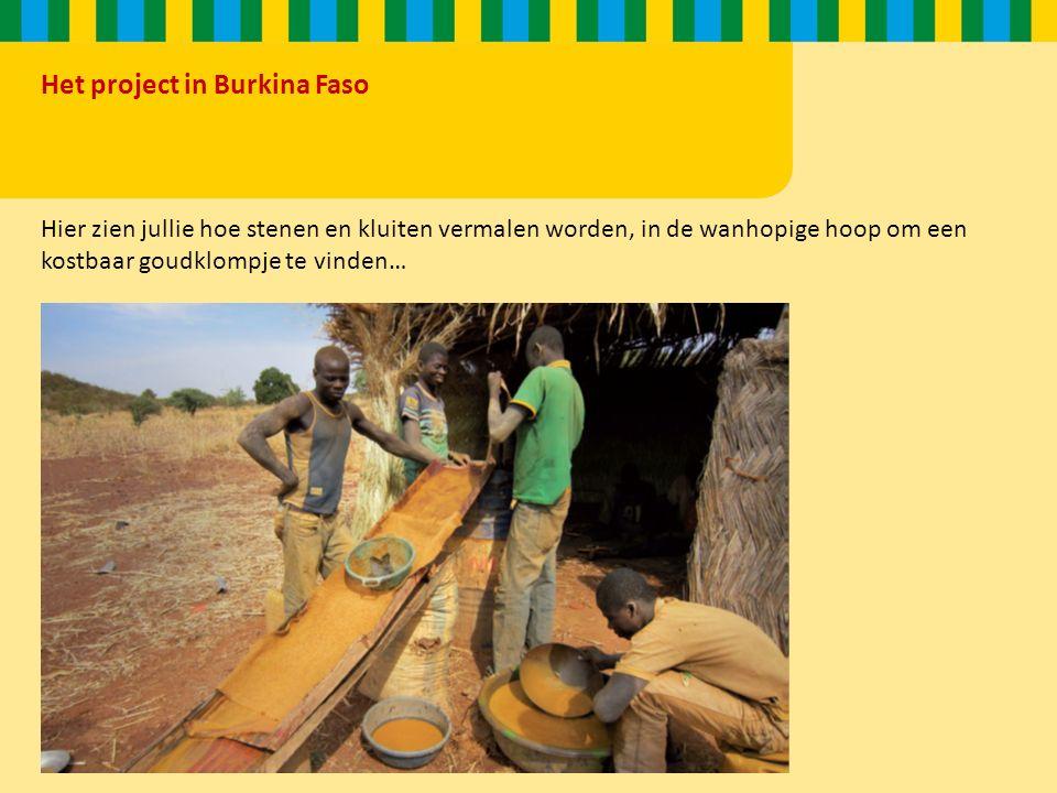 Het project in Burkina Faso Hier zien jullie hoe stenen en kluiten vermalen worden, in de wanhopige hoop om een kostbaar goudklompje te vinden…