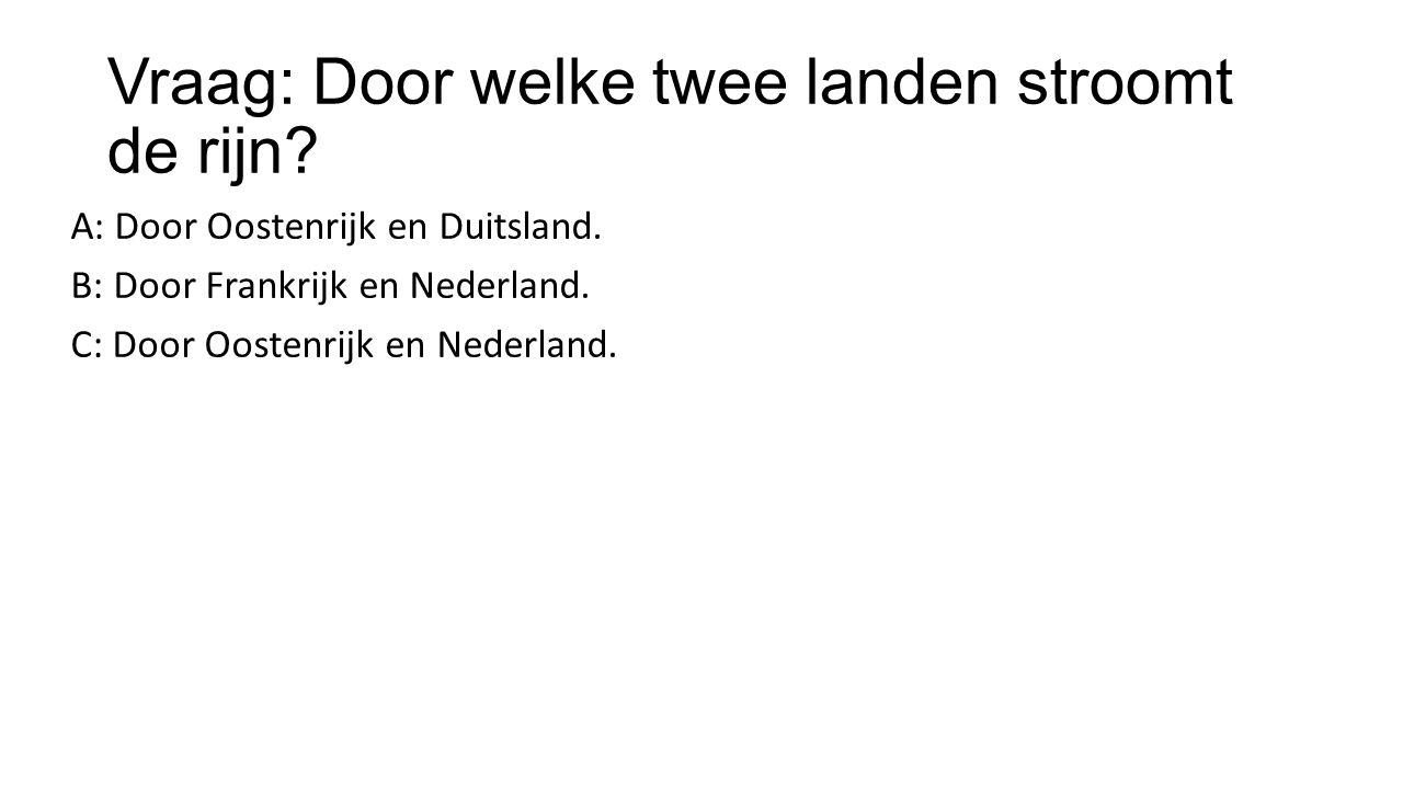 Vraag: Door welke twee landen stroomt de rijn? A: Door Oostenrijk en Duitsland. B: Door Frankrijk en Nederland. C: Door Oostenrijk en Nederland.