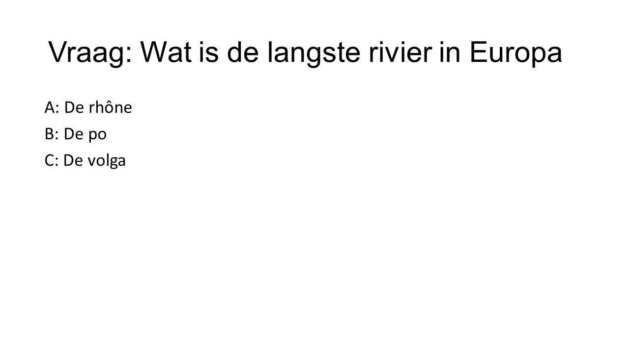 Vraag: Wat is de langste rivier in Europa A: De rhône B: De po C: De volga