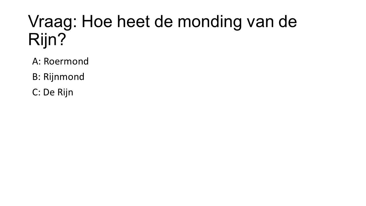 Vraag: Hoe heet de monding van de Rijn? A: Roermond B: Rijnmond C: De Rijn