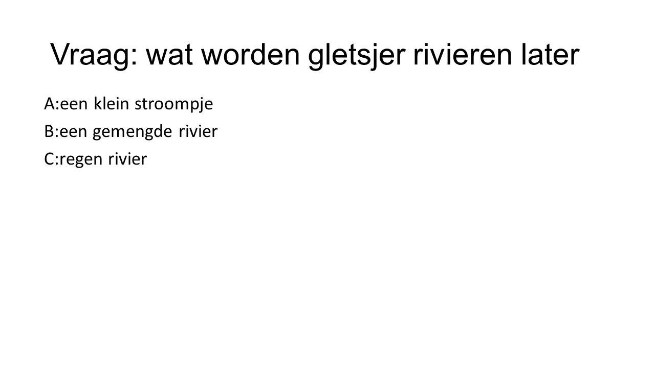Vraag: wat worden gletsjer rivieren later A:een klein stroompje B:een gemengde rivier C:regen rivier