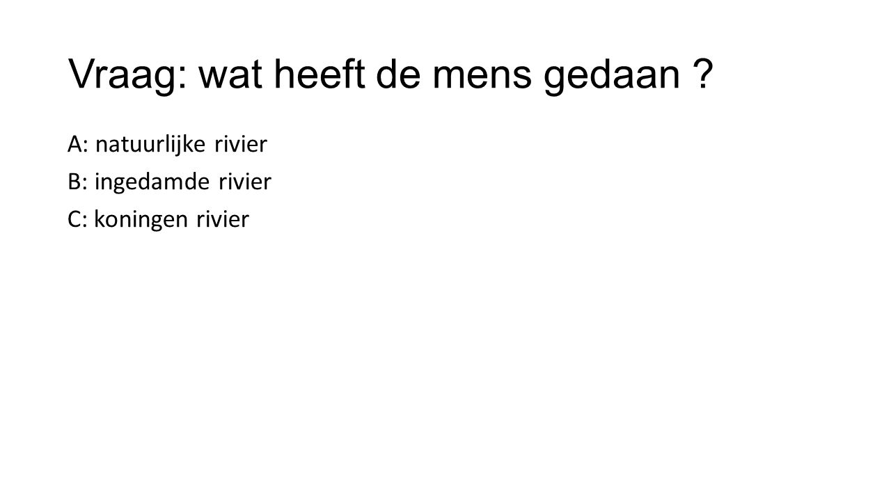 Vraag: wat heeft de mens gedaan ? A: natuurlijke rivier B: ingedamde rivier C: koningen rivier