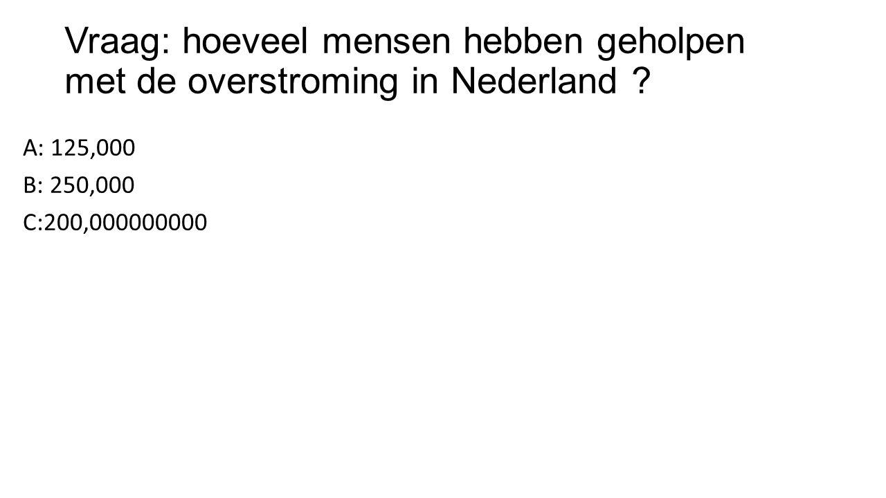 Vraag: hoeveel mensen hebben geholpen met de overstroming in Nederland ? A: 125,000 B: 250,000 C:200,000000000