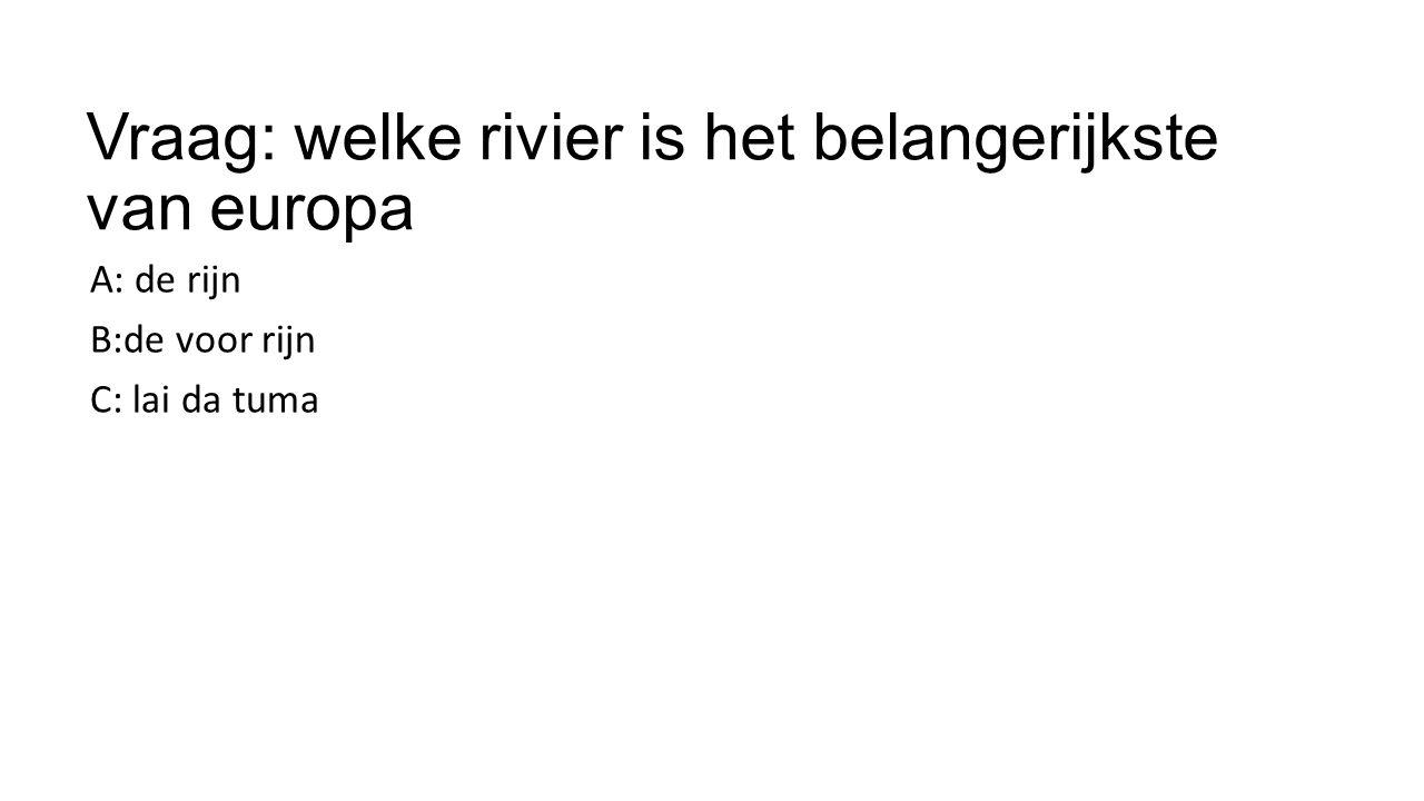Vraag: welke rivier is het belangerijkste van europa A: de rijn B:de voor rijn C: lai da tuma