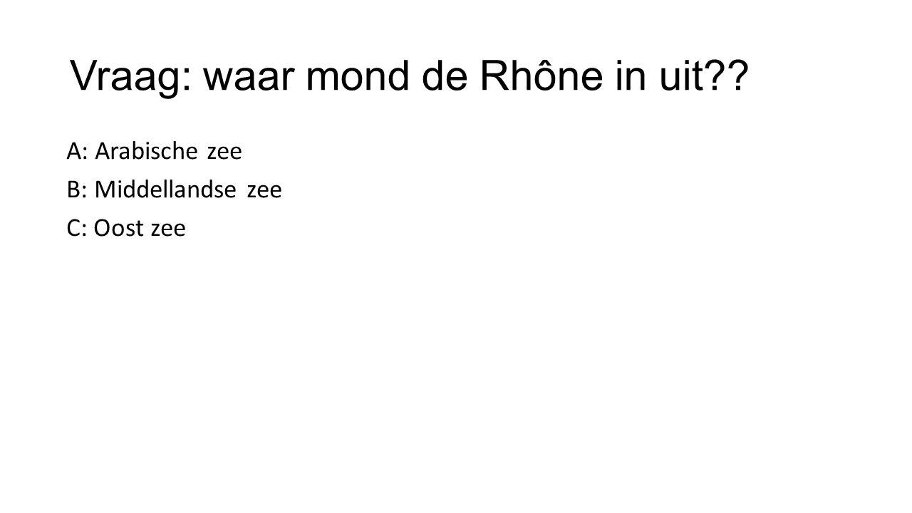 Vraag: waar mond de Rhône in uit?? A: Arabische zee B: Middellandse zee C: Oost zee