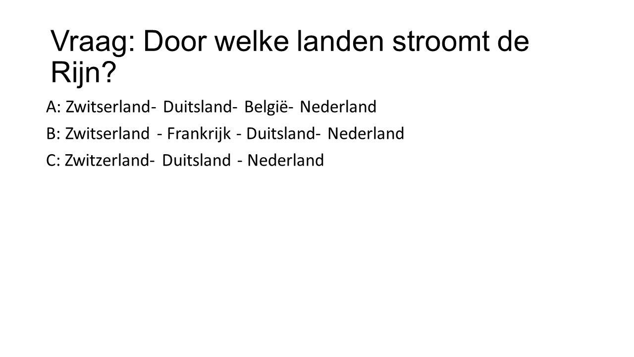 Vraag: Door welke landen stroomt de Rijn? A: Zwitserland- Duitsland- België- Nederland B: Zwitserland - Frankrijk - Duitsland- Nederland C: Zwitzerlan