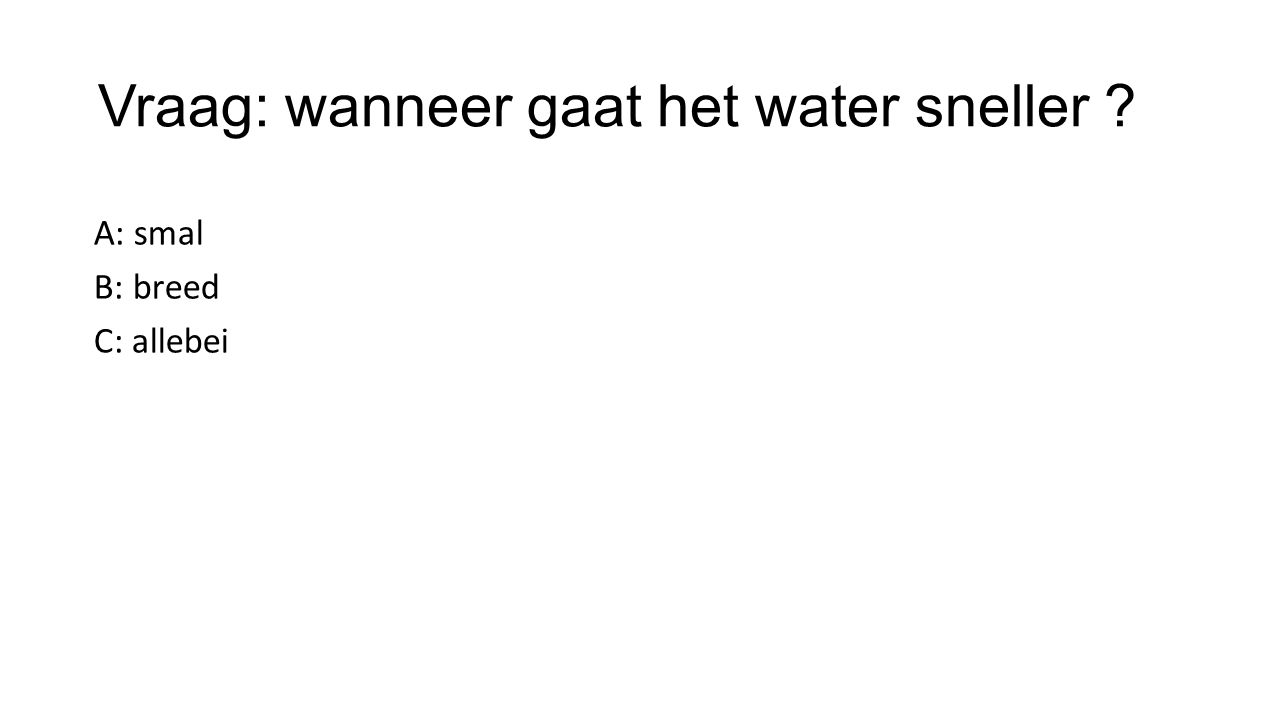 Vraag: wanneer gaat het water sneller ? A: smal B: breed C: allebei