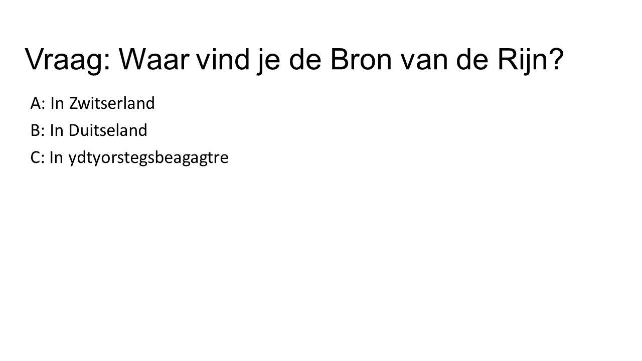 Vraag: Waar vind je de Bron van de Rijn? A: In Zwitserland B: In Duitseland C: In ydtyorstegsbeagagtre