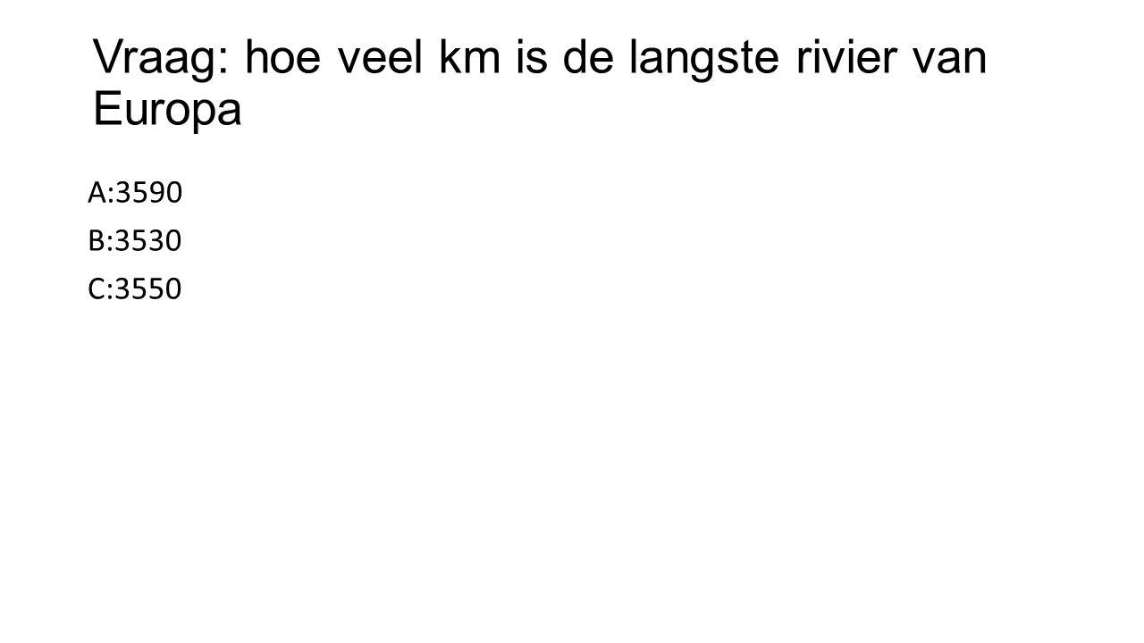 Vraag: hoe veel km is de langste rivier van Europa A:3590 B:3530 C:3550