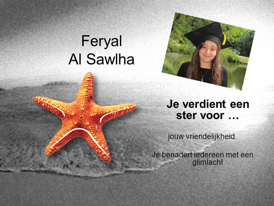 Feryal Al Sawlha Je verdient een ster voor … jouw vriendelijkheid. Je benadert iedereen met een glimlach!