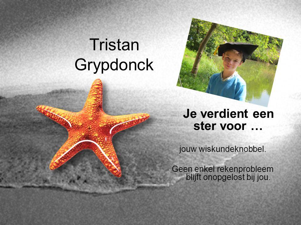 Tristan Grypdonck Je verdient een ster voor … jouw wiskundeknobbel. Geen enkel rekenprobleem blijft onopgelost bij jou.