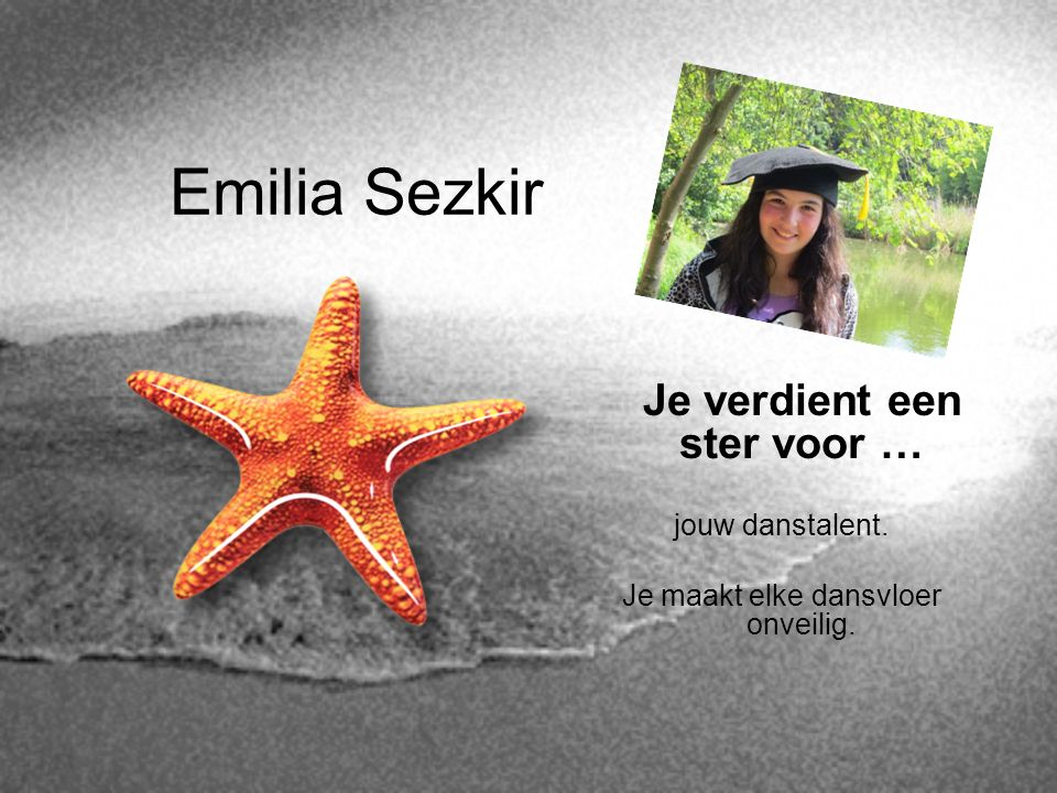 Emilia Sezkir Je verdient een ster voor … jouw danstalent. Je maakt elke dansvloer onveilig.